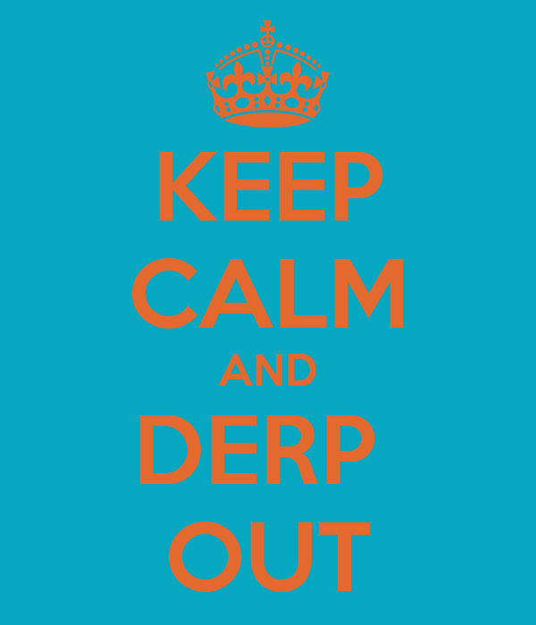 KEEP CALM AND DERP  OUT