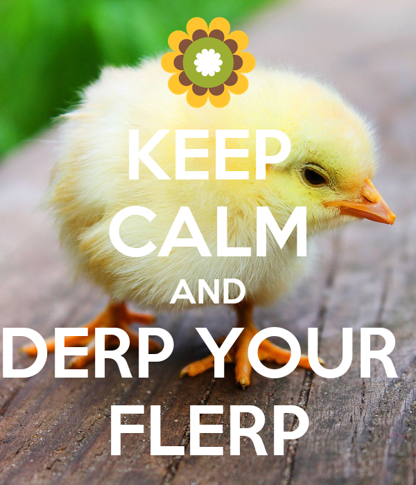 KEEP CALM AND DERP YOUR  FLERP