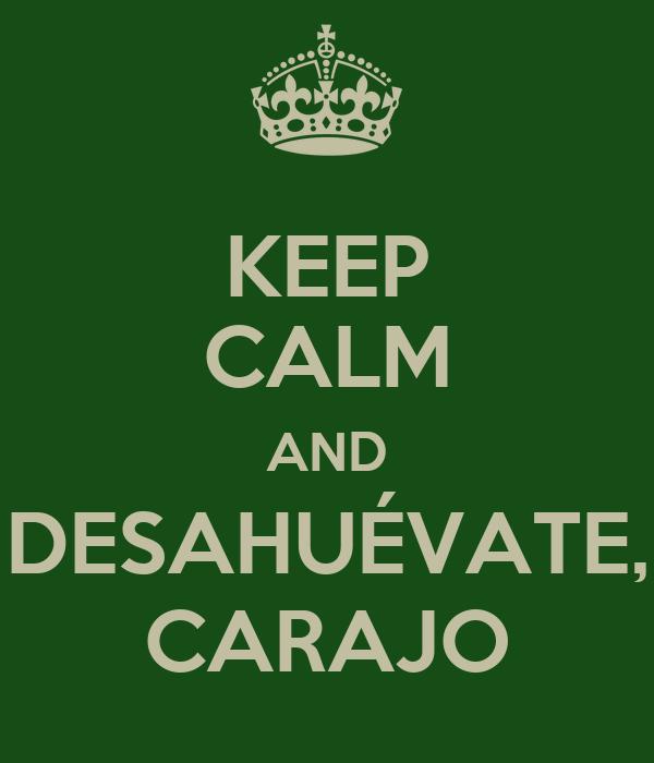 KEEP CALM AND DESAHUÉVATE, CARAJO