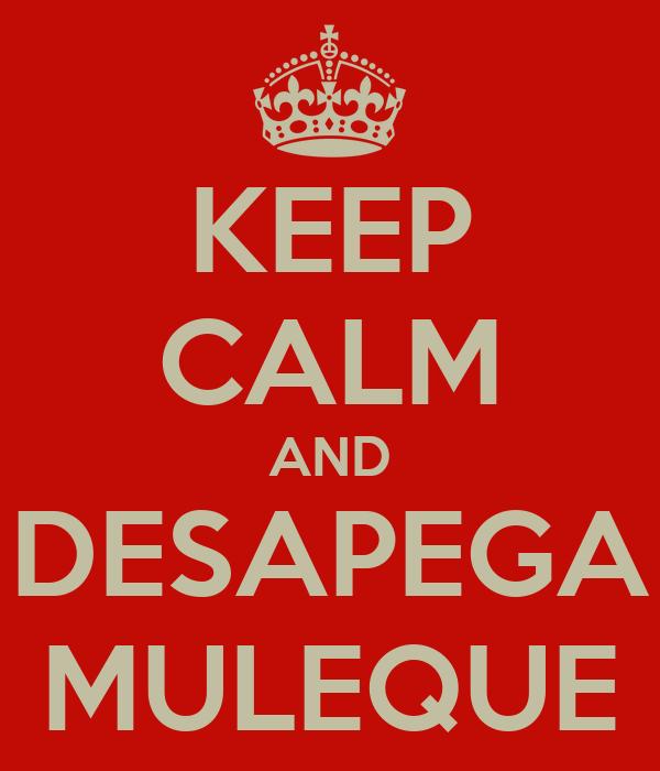 KEEP CALM AND DESAPEGA MULEQUE