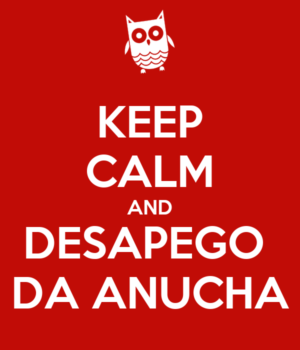 KEEP CALM AND DESAPEGO  DA ANUCHA
