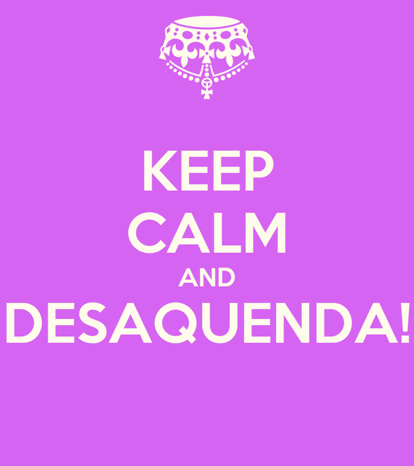 KEEP CALM AND DESAQUENDA!