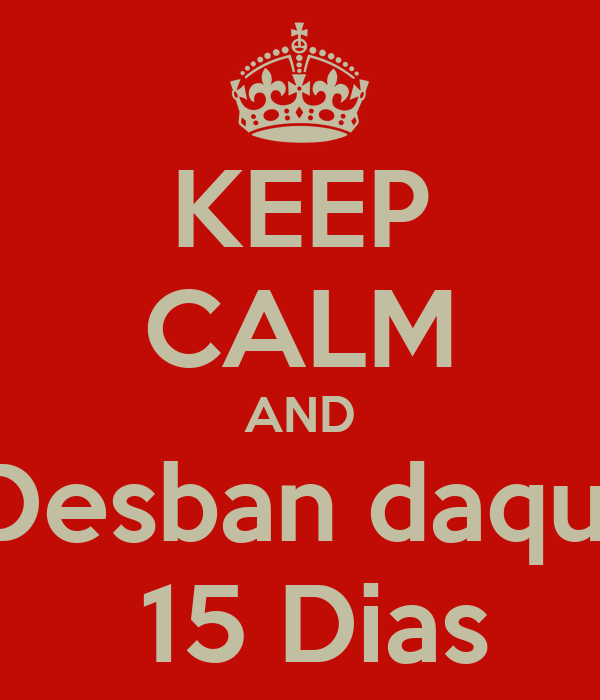 KEEP CALM AND Desban daqui  15 Dias