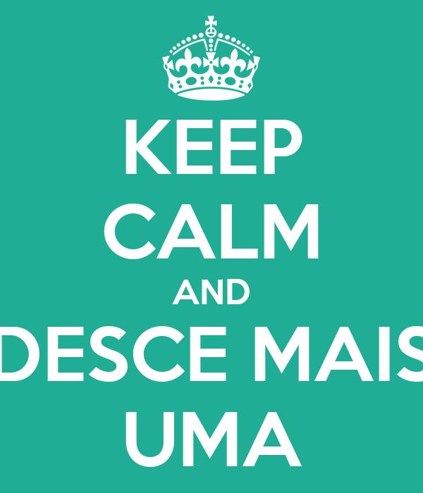 KEEP CALM AND DESCE MAIS UMA
