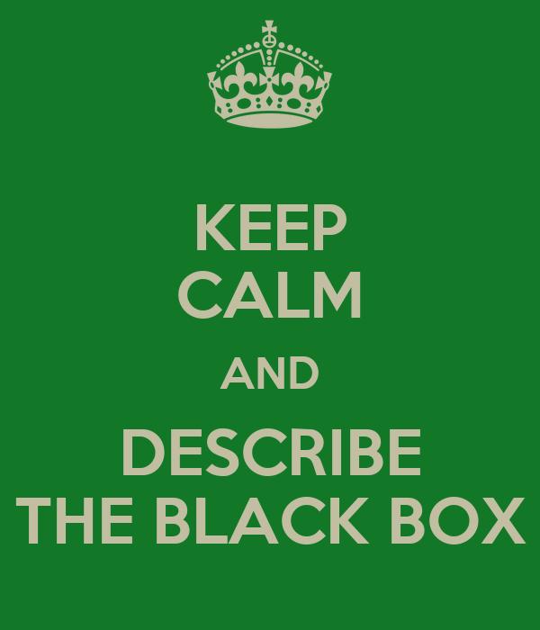 KEEP CALM AND DESCRIBE THE BLACK BOX