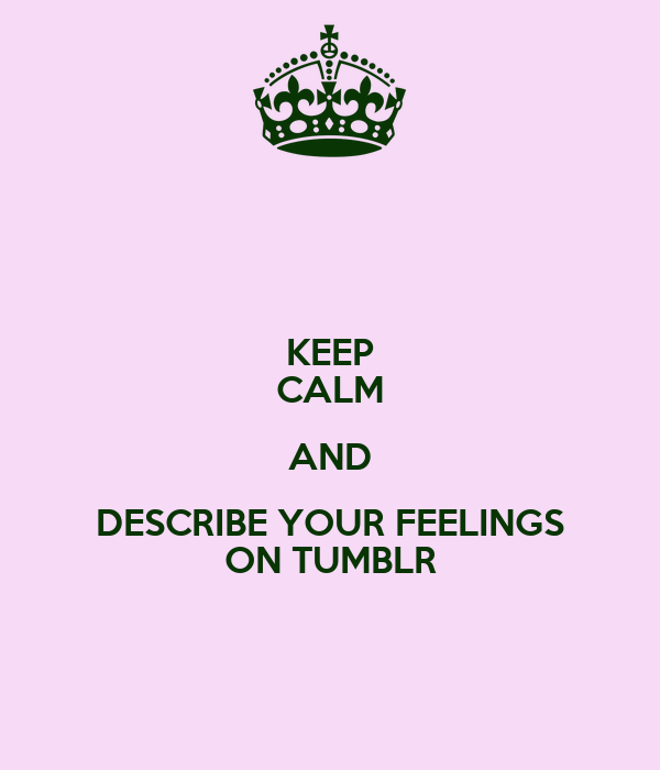 KEEP CALM AND DESCRIBE YOUR FEELINGS ON TUMBLR