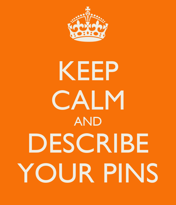 KEEP CALM AND DESCRIBE YOUR PINS