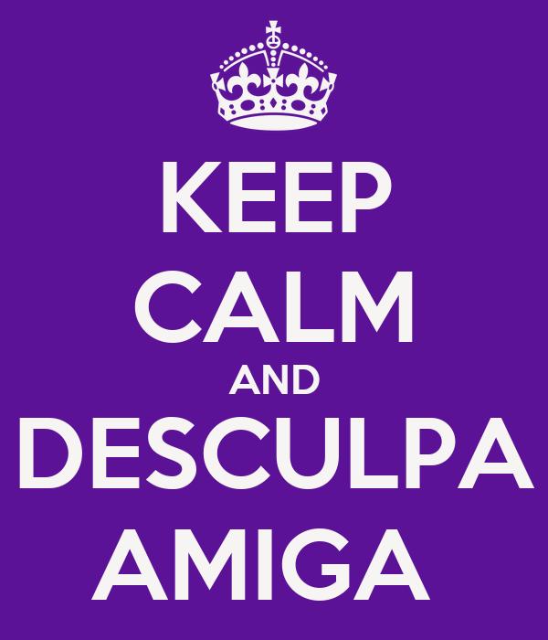 KEEP CALM AND DESCULPA AMIGA