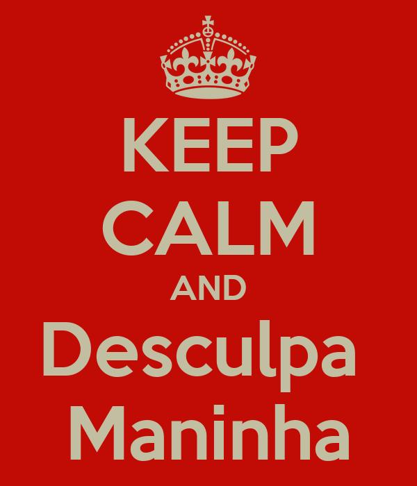 KEEP CALM AND Desculpa  Maninha
