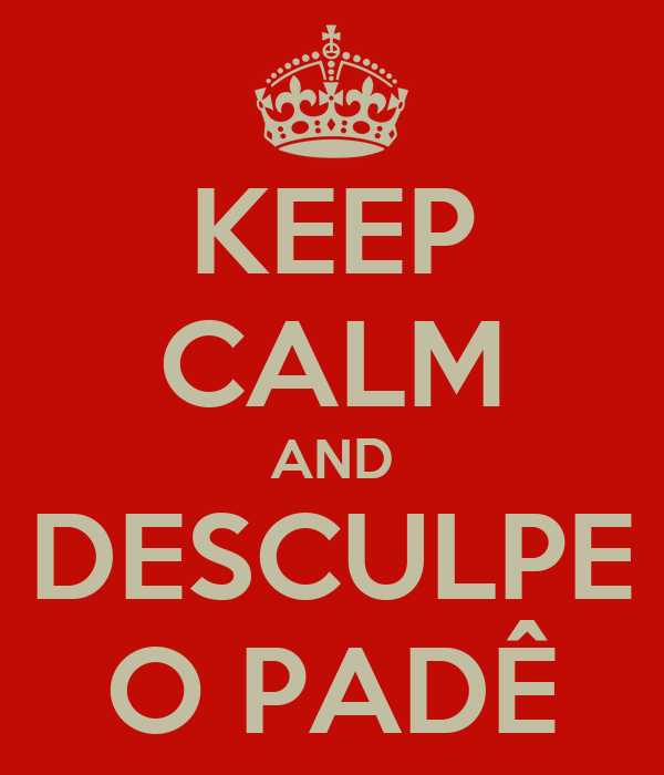 KEEP CALM AND DESCULPE O PADÊ