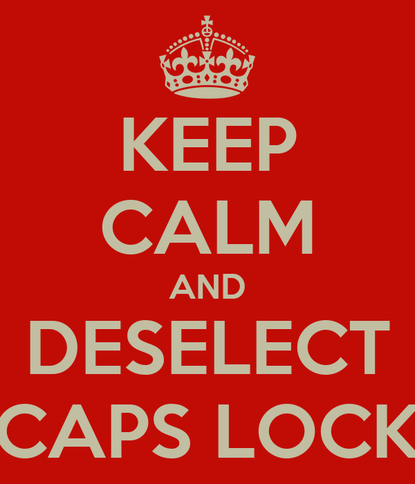 KEEP CALM AND DESELECT CAPS LOCK