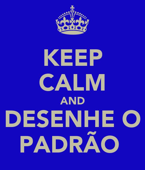 KEEP CALM AND DESENHE O PADRÃO