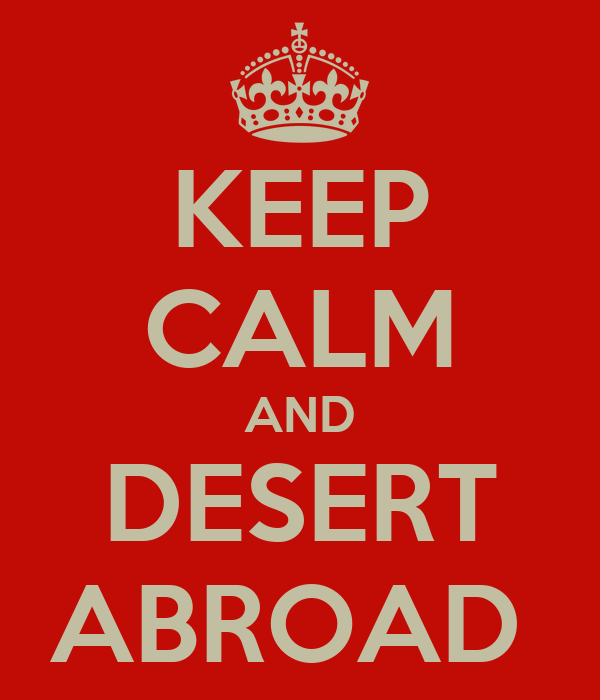 KEEP CALM AND DESERT ABROAD