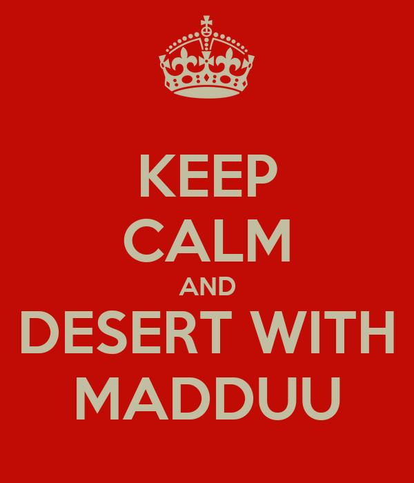 KEEP CALM AND DESERT WITH MADDUU