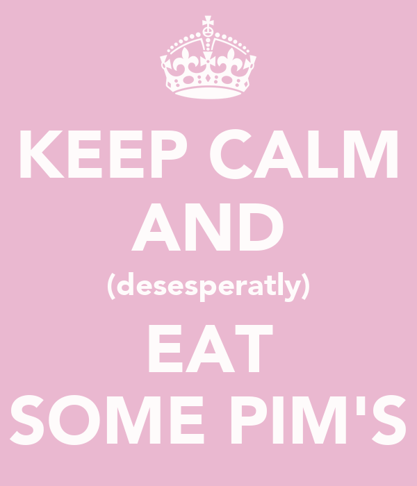 KEEP CALM AND (desesperatly) EAT SOME PIM'S