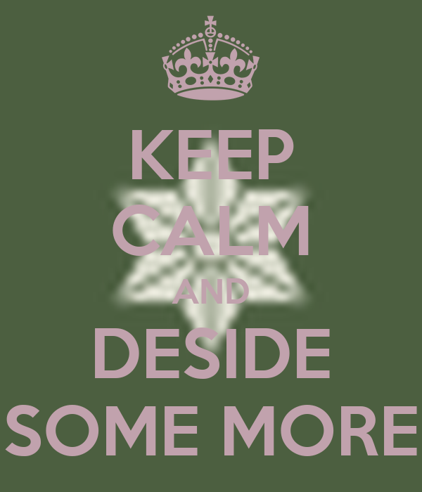 KEEP CALM AND DESIDE SOME MORE