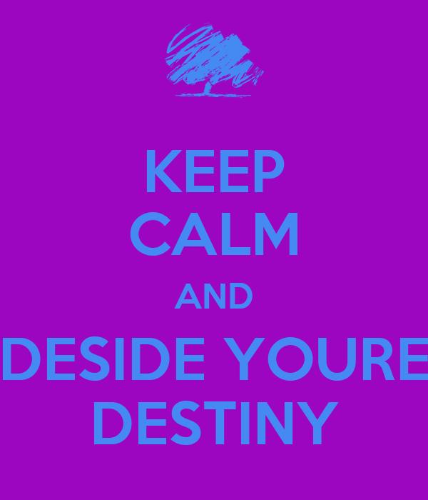 KEEP CALM AND DESIDE YOURE DESTINY