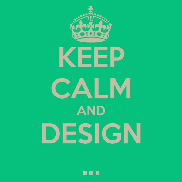 KEEP CALM AND DESIGN ...