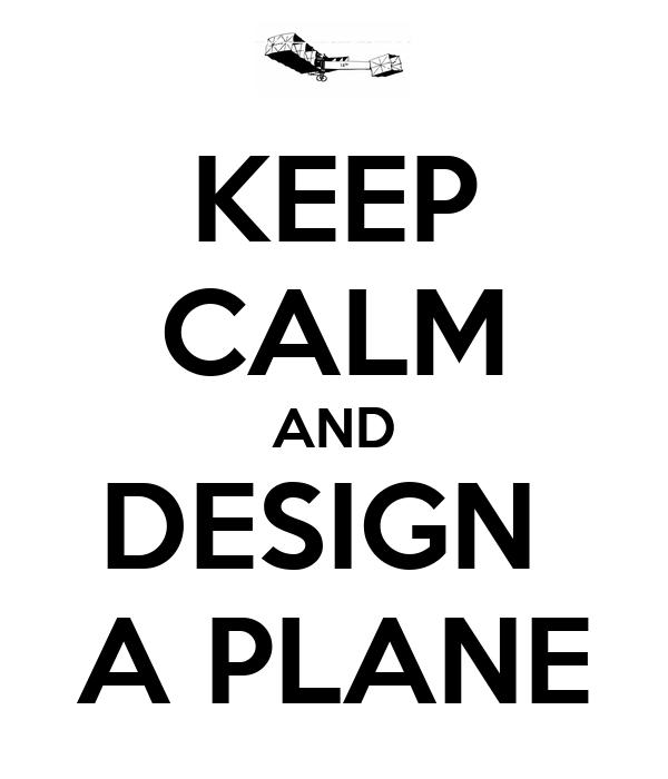 KEEP CALM AND DESIGN  A PLANE