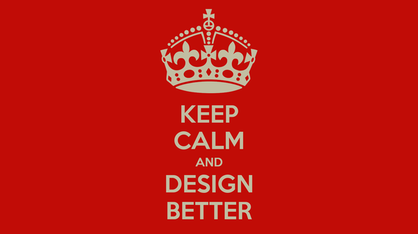 KEEP CALM AND DESIGN BETTER