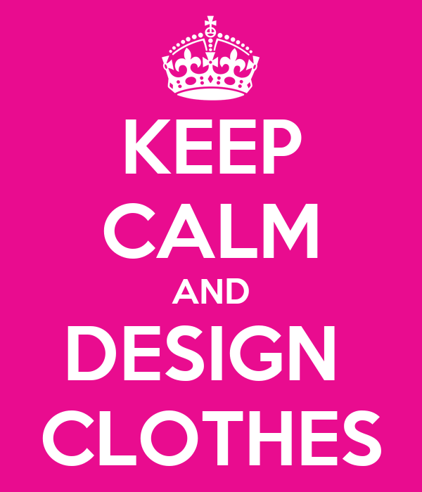 KEEP CALM AND DESIGN  CLOTHES