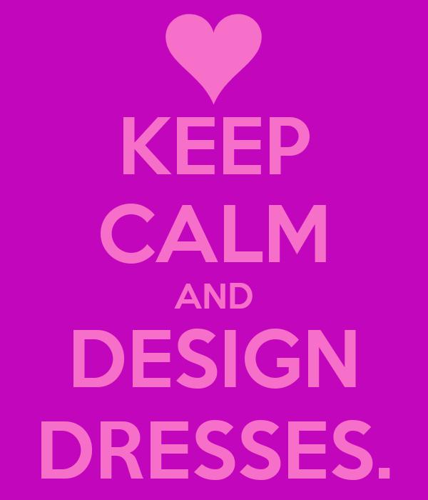KEEP CALM AND DESIGN DRESSES.