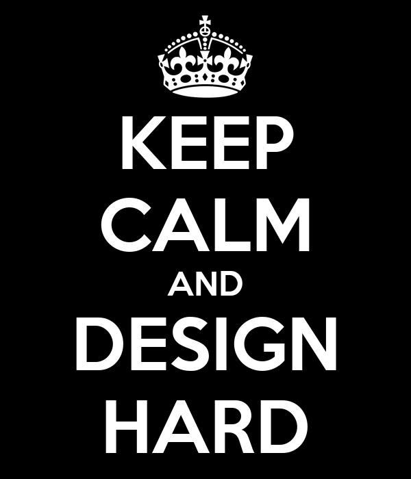KEEP CALM AND DESIGN HARD