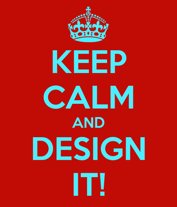 KEEP CALM AND DESIGN IT!