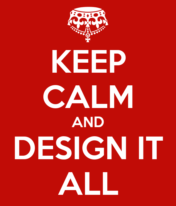 KEEP CALM AND DESIGN IT ALL