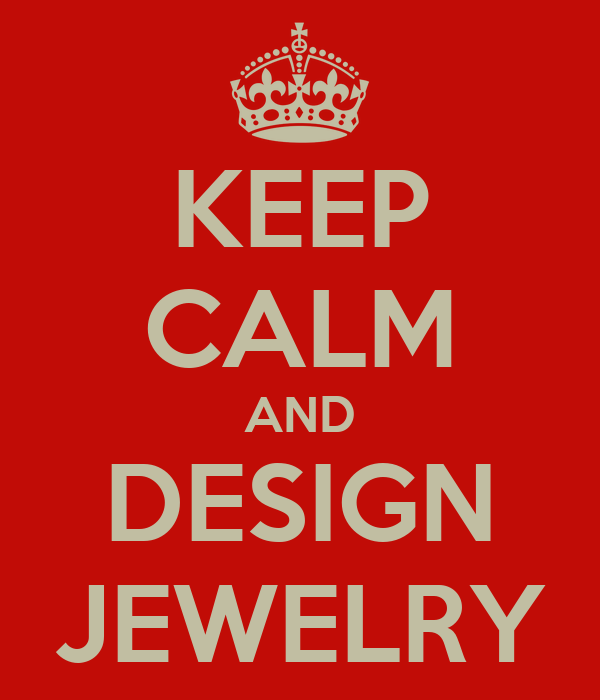 KEEP CALM AND DESIGN JEWELRY