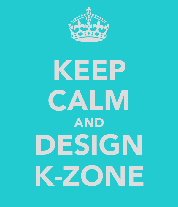 KEEP CALM AND DESIGN K-ZONE