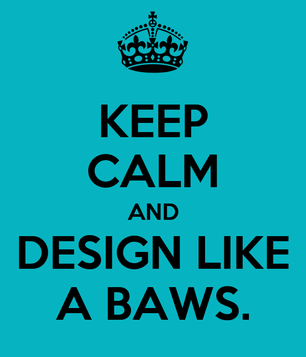 KEEP CALM AND DESIGN LIKE A BAWS.