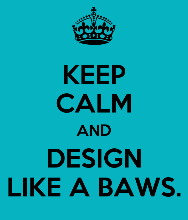 KEEP CALM AND DESIGN LIKE A BAWS.