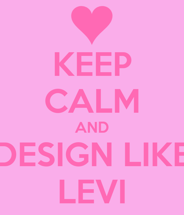 KEEP CALM AND DESIGN LIKE LEVI