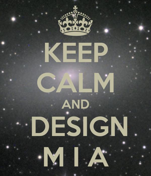 KEEP CALM AND  DESIGN M I A