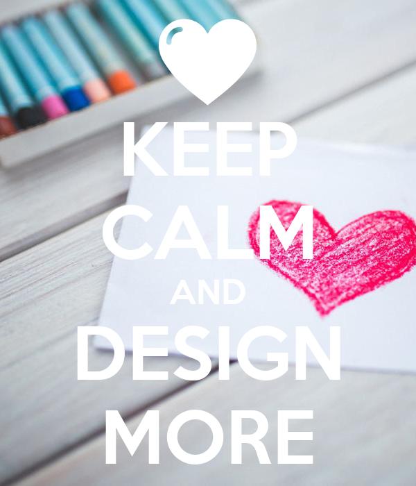 KEEP CALM AND DESIGN MORE