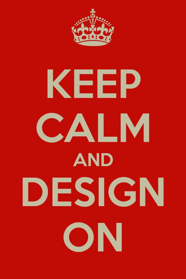 KEEP CALM AND DESIGN ON