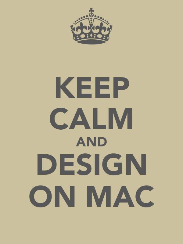 KEEP CALM AND DESIGN ON MAC