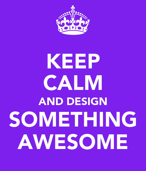 KEEP CALM AND DESIGN SOMETHING AWESOME