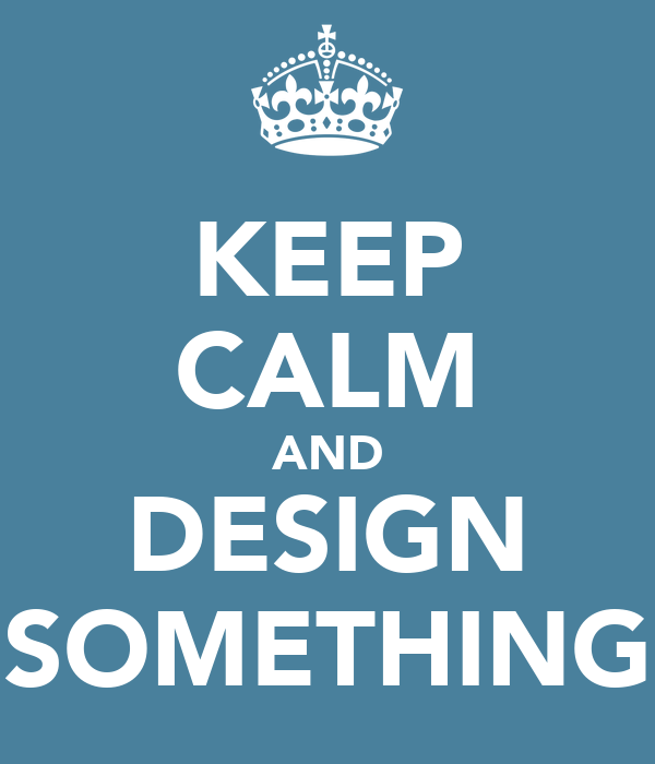 KEEP CALM AND DESIGN SOMETHING