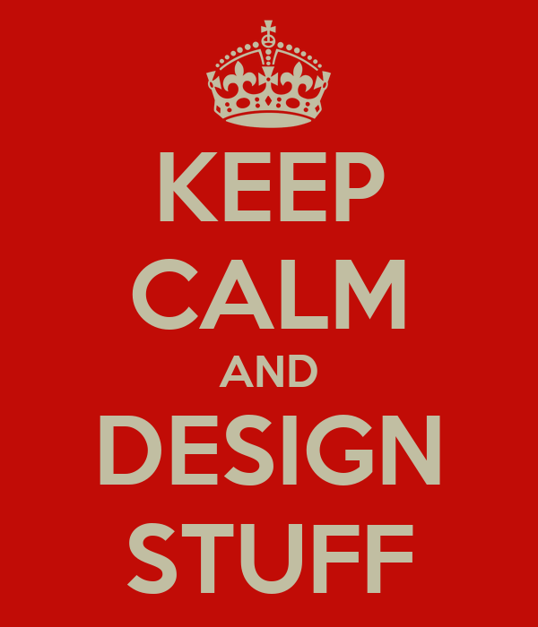 KEEP CALM AND DESIGN STUFF