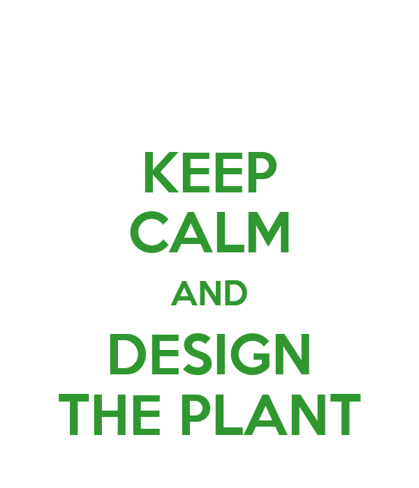 KEEP CALM AND DESIGN THE PLANT