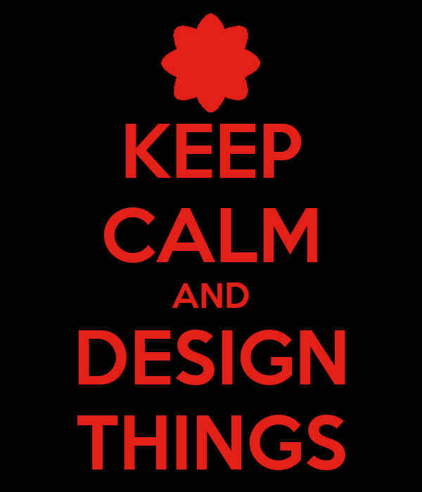 KEEP CALM AND DESIGN THINGS