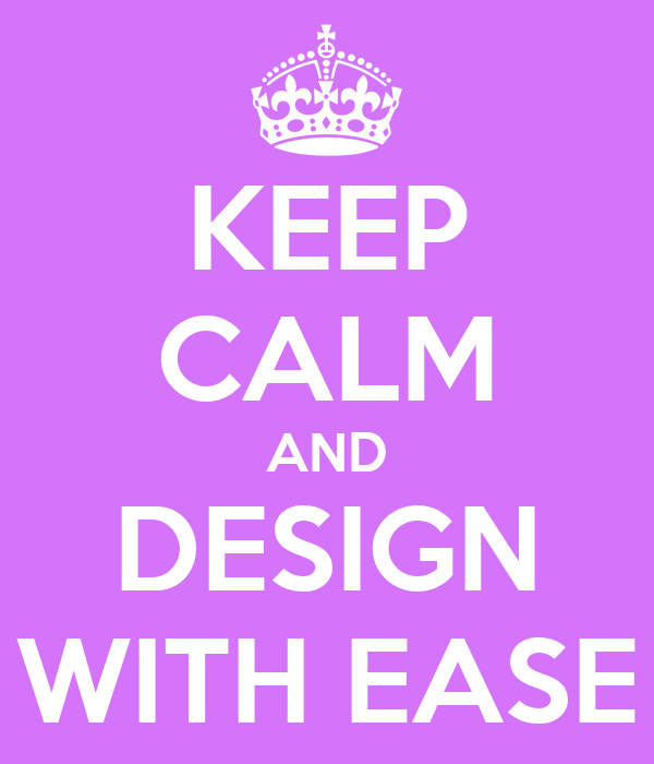 KEEP CALM AND DESIGN WITH EASE