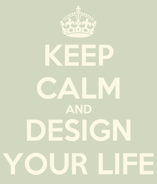 KEEP CALM AND DESIGN YOUR LIFE
