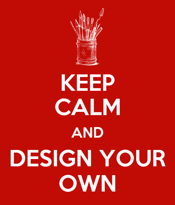 KEEP CALM AND DESIGN YOUR OWN