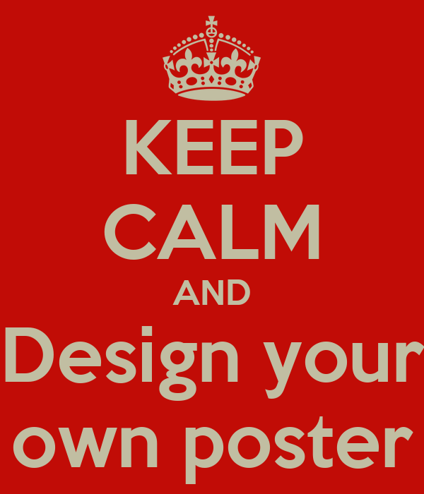 KEEP CALM AND Design your own poster