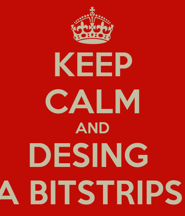 KEEP CALM AND DESING  A BITSTRIPS