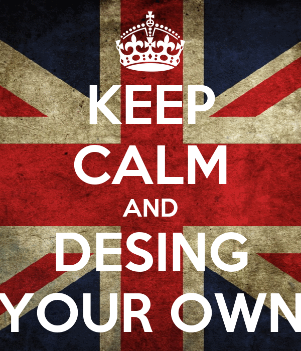 KEEP CALM AND DESING YOUR OWN