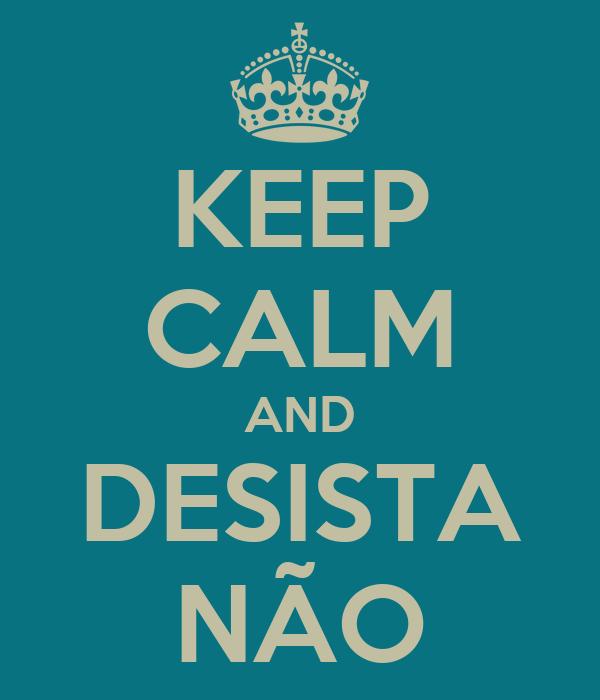 KEEP CALM AND DESISTA NÃO